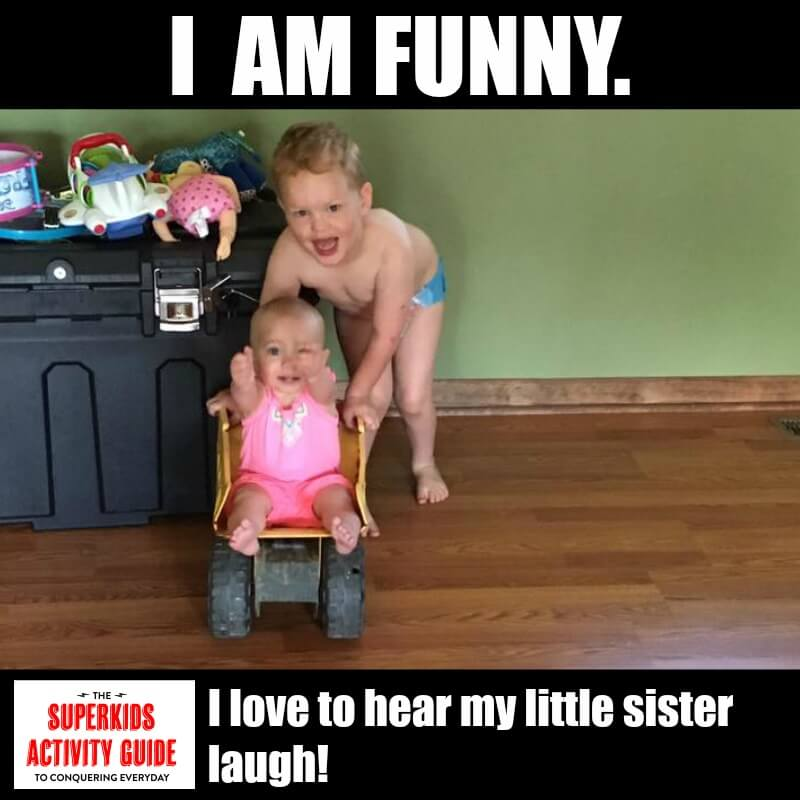 Gloria - I am funny. I love to hear my little sister laugh