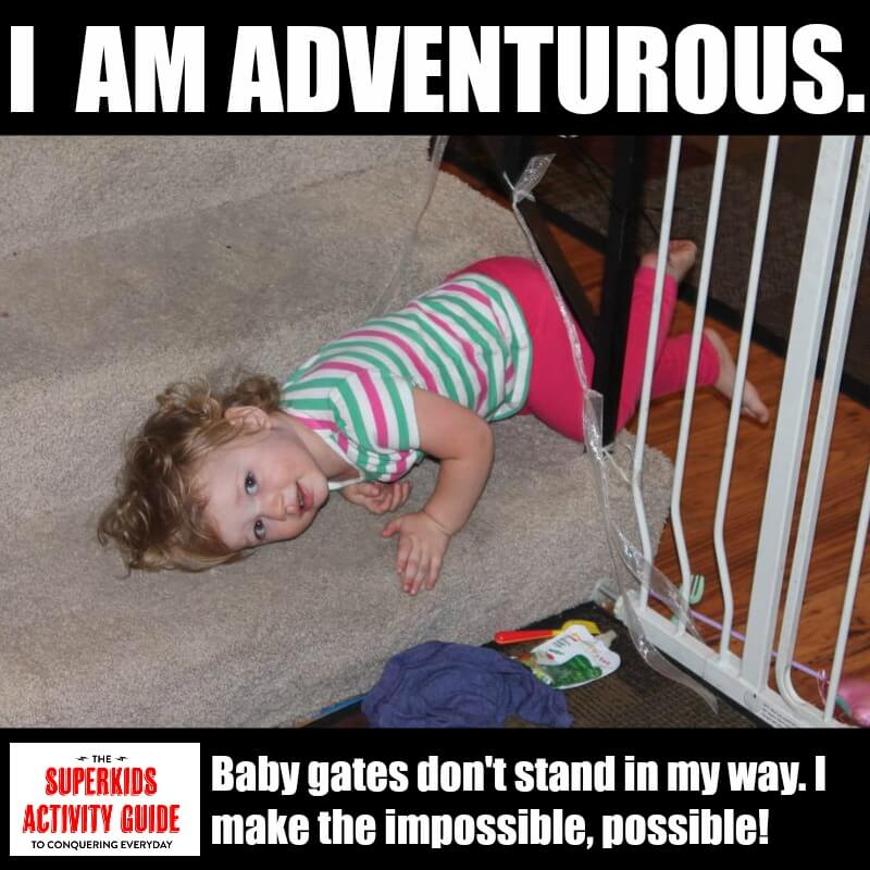 Nicole - I am adventurous. Baby gates don't stand in my way. I make the impossible possible